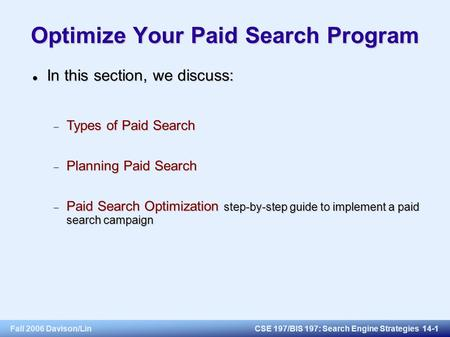 Fall 2006 Davison/LinCSE 197/BIS 197: Search Engine Strategies 14-1 Optimize Your Paid Search Program In this section, we discuss: In this section, we.