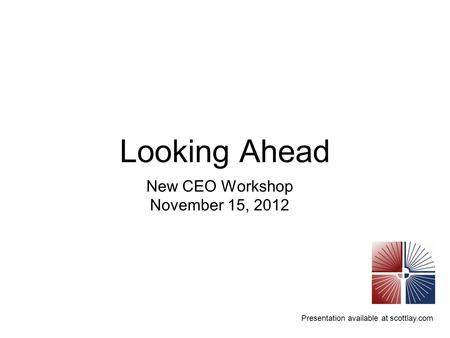 Presentation available at scottlay.com Looking Ahead New CEO Workshop November 15, 2012.