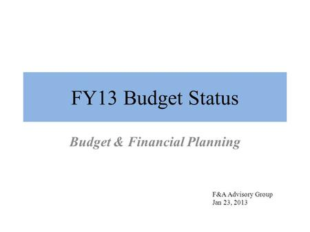 FY13 Budget Status Budget & Financial Planning F&A Advisory Group Jan 23, 2013.