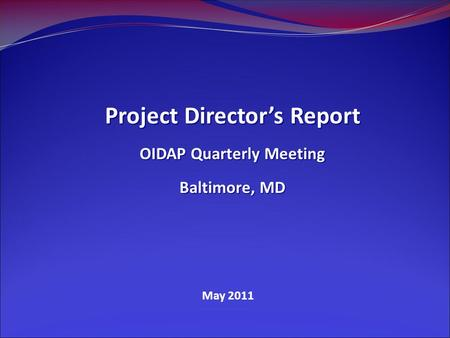 May 2011 Project Director's Report OIDAP Quarterly Meeting Baltimore, MD.
