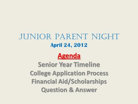 JunioR Parent Night April 24, 2012 Agenda Senior Year Timeline College Application Process Financial Aid/Scholarships Question & Answer.