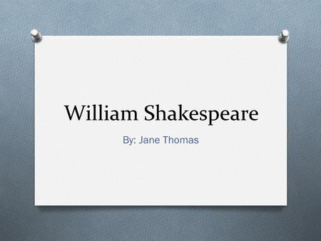 William Shakespeare By: Jane Thomas. Shakespeare's Life O Born April 23, 1563 O Died April 23, 1616 O Commoner O Actor, playwright, and poet O Married.