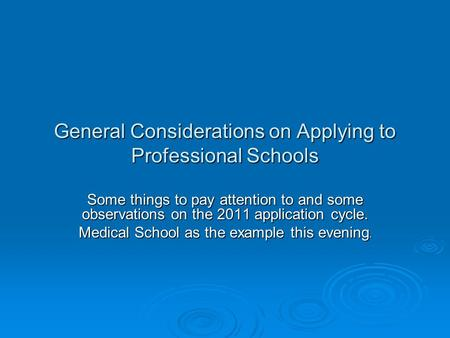 General Considerations on Applying to Professional Schools Some things to pay attention to and some observations on the 2011 application cycle. Medical.