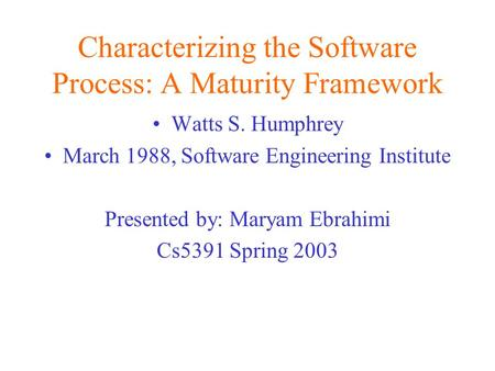 Characterizing the Software Process: A Maturity Framework Watts S. Humphrey March 1988, Software Engineering Institute Presented by: Maryam Ebrahimi Cs5391.