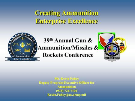 1 Creating Ammunition Enterprise Excellence Mr. Kevin Fahey Deputy Program Executive Officer for Ammunition (973) 724-7102 39 th.