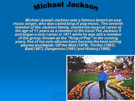 Michael Joseph Jackson was a famous American pop music singer, who was called king of pop music. The seventh member of the Jackson family, started his.