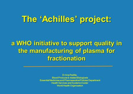 The 'Achilles' project: a WHO initiative to support quality in the manufacturing of plasma for fractionation Dr Ana Padilla, Blood Products & related Biologicals.