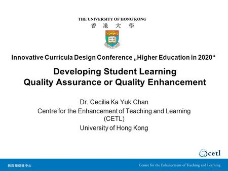 Developing Student Learning Quality Assurance or Quality Enhancement Dr. Cecilia Ka Yuk Chan Centre for the Enhancement of Teaching and Learning (CETL)