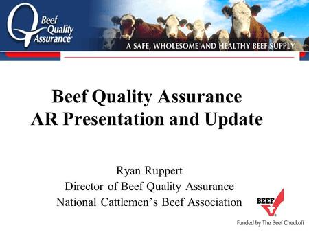 Beef Quality Assurance AR Presentation and Update Ryan Ruppert Director of Beef Quality Assurance National Cattlemen's Beef Association.