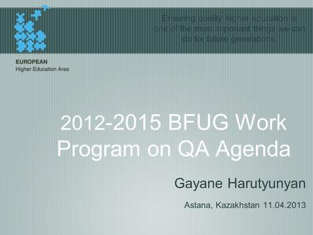 2012 -2015 BFUG Work Program on QA Agenda Gayane Harutyunyan Astana, Kazakhstan 11.04.2013 Ensuring quality higher education is one of the most important.