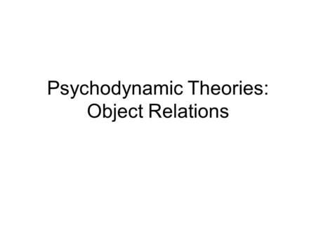 Psychodynamic Theories: Object Relations. Overview of Object Relations Theory Objects: People, or portions of their personalities 1 st.meaning object.