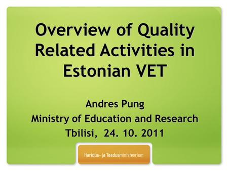 Overview of Quality Related Activities in Estonian VET Andres Pung Ministry of Education and Research Tbilisi, 24. 10. 2011.