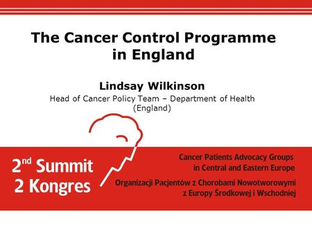 The Cancer Control Programme in England Lindsay Wilkinson Head of Cancer Policy Team – Department of Health (England)