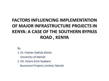 FACTORS INFLUENCING IMPLEMENTATION OF MAJOR INFRASTRUCTURE PROJECTS IN KENYA: A CASE OF THE SOUTHERN BYPASS ROAD, KENYA By 1. Dr. Charles Wafula Misiko.