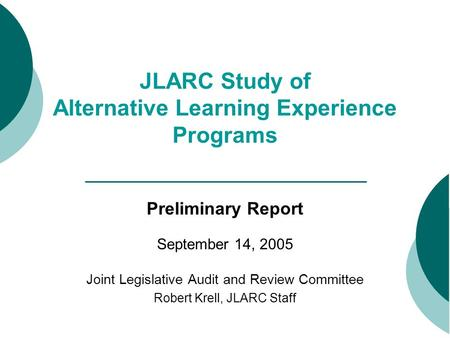 JLARC Study of Alternative Learning Experience Programs Preliminary Report September 14, 2005 Joint Legislative Audit and Review Committee Robert Krell,