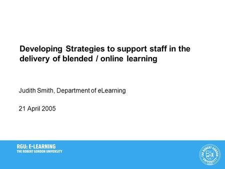 Developing Strategies to support staff in the delivery of blended / online learning Judith Smith, Department of eLearning 21 April 2005.