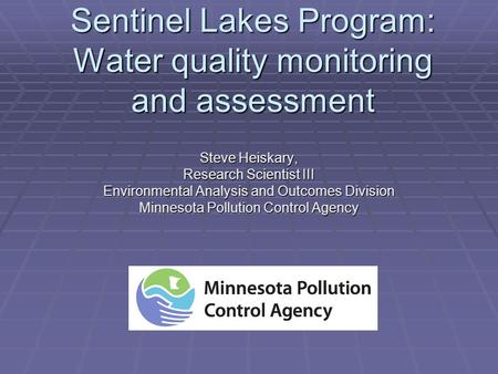 Sentinel Lakes Program: Water quality monitoring and assessment Steve Heiskary, Research Scientist III Environmental Analysis and Outcomes Division Minnesota.