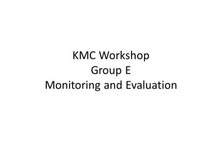 KMC Workshop Group E Monitoring and Evaluation. Clarification of Concepts Monitoring: vigilance of a process Evaluation: assessment, value judgment about.