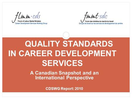 QUALITY STANDARDS IN CAREER DEVELOPMENT SERVICES A Canadian Snapshot and an International Perspective CDSWG Report: 2010.