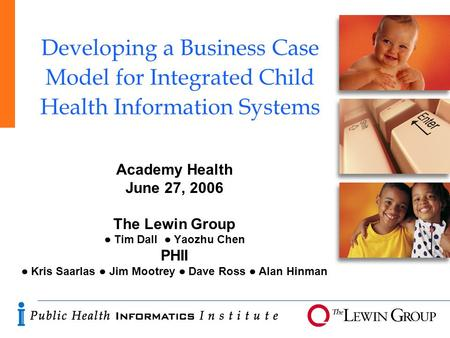 Developing a Business Case Model for Integrated Child Health Information Systems Academy Health June 27, 2006 The Lewin Group ● Tim Dall ● Yaozhu Chen.