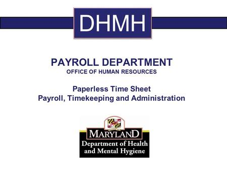 PAYROLL DEPARTMENT OFFICE OF HUMAN RESOURCES Paperless Time Sheet Payroll, Timekeeping and Administration DHMH.