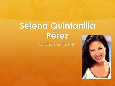 Selena Quintanilla Pérez By: Shannon Turnley. Biography On April 16, 1971, Selena Quintanilla Pérez was born in Lake Jackson, Texas. She started getting.