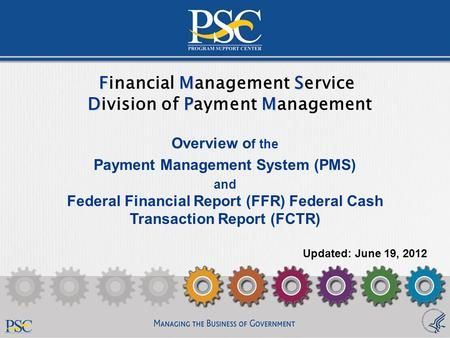 1 FMS DPM Financial Management Service Division of Payment Management Overview o f the Payment Management System (PMS) and Federal Financial Report (FFR)