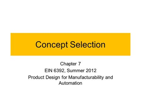 Concept Selection Chapter 7 EIN 6392, Summer 2012 Product Design for Manufacturability and Automation.