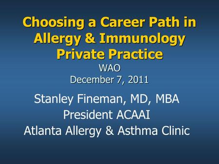 Choosing a Career Path in Allergy & Immunology Private Practice WAO December 7, 2011 Stanley Fineman, MD, MBA President ACAAI Atlanta Allergy & Asthma.