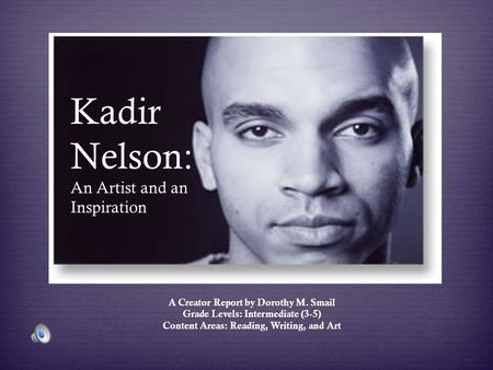 Kadir Nelson: An Artist and an Inspiration A Creator Report by Dorothy M. Smail Grade Levels: Intermediate (3-5) Content Areas: Reading, Writing, and Art.