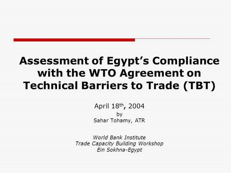 Assessment of Egypt's Compliance with the WTO Agreement on Technical Barriers to Trade (TBT) April 18 th, 2004 by Sahar Tohamy, ATR World Bank Institute.