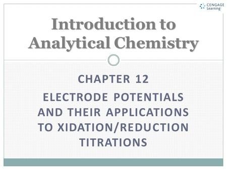 CHAPTER 12 ELECTRODE POTENTIALS AND THEIR APPLICATIONS TO XIDATION/REDUCTION TITRATIONS Introduction to Analytical Chemistry.