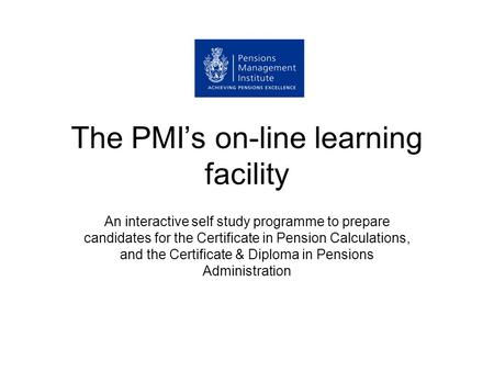 The PMI's on-line learning facility An interactive self study programme to prepare candidates for the Certificate in Pension Calculations, and the Certificate.