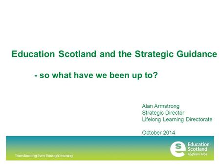 Transforming lives through learning Education Scotland and the Strategic Guidance Alan Armstrong Strategic Director Lifelong Learning Directorate October.