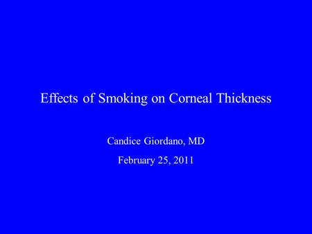 Effects of Smoking on Corneal Thickness Candice Giordano, MD February 25, 2011.