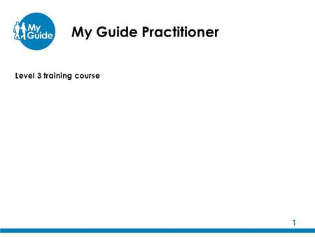 My Guide Practitioner 1 Level 3 training course. 2 My Guide training The My Guide training programme has been developed by Guide Dogs, in collaboration.