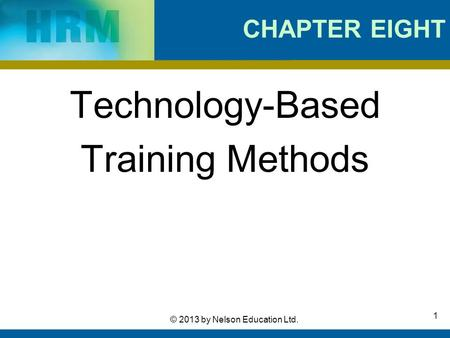 1 © 2013 by Nelson Education Ltd. CHAPTER EIGHT Technology-Based Training Methods.