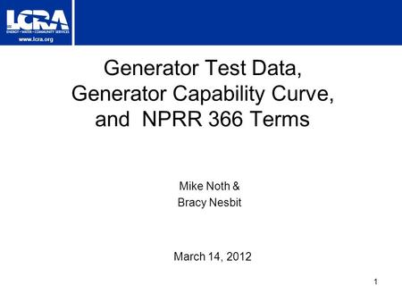 Www.lcra.org Generator Test Data, Generator Capability Curve, and NPRR 366 Terms March 14, 2012 Mike Noth & Bracy Nesbit 1.