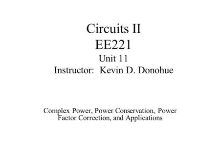 Circuits II EE221 Unit 11 Instructor: Kevin D. Donohue Complex Power, Power Conservation, Power Factor Correction, and Applications.
