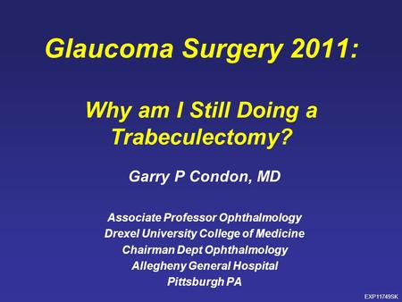 Glaucoma Surgery 2011: Why am I Still Doing a Trabeculectomy? Garry P Condon, MD Associate Professor Ophthalmology Drexel University College of Medicine.