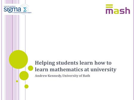 Helping students learn how to learn mathematics at university Andrew Kennedy, University of Bath.