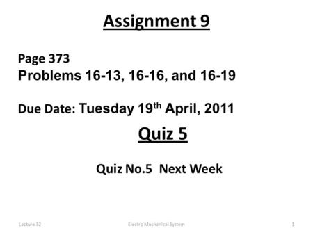 Lecture 32Electro Mechanical System1 Assignment 9 Page 373 Problems 16-13, 16-16, and 16-19 Due Date: Tuesday 19 th April, 2011 Quiz No.5 Next Week Quiz.