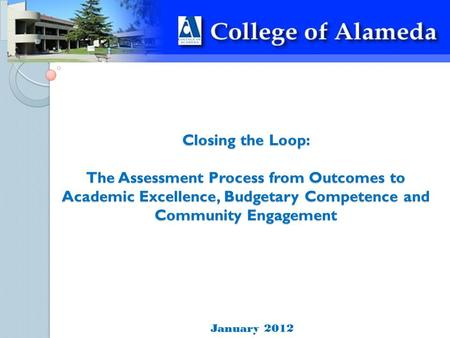 Closing the Loop: The Assessment Process from Outcomes to Academic Excellence, Budgetary Competence and Community Engagement January 2012.