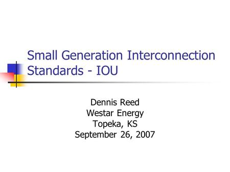 Small Generation Interconnection Standards - IOU Dennis Reed Westar Energy Topeka, KS September 26, 2007.