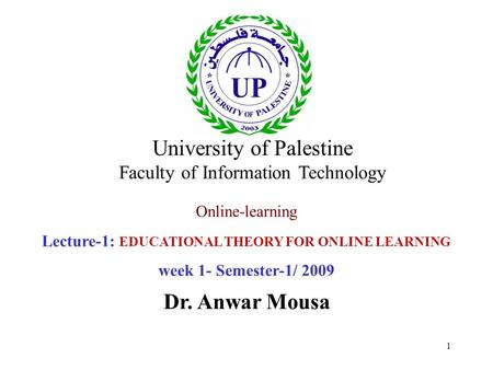 1 Online-learning Lecture-1: EDUCATIONAL THEORY FOR ONLINE LEARNING week 1- Semester-1/ 2009 Dr. Anwar Mousa University of Palestine Faculty of Information.