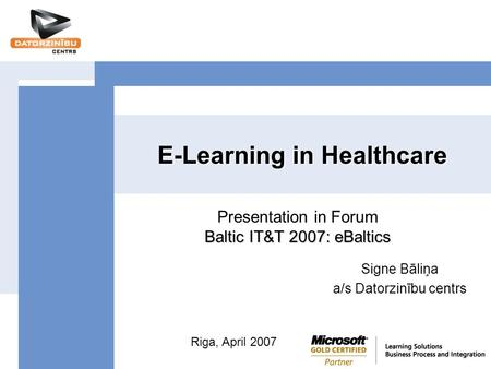 E-Learning in Healthcare Signe Bāliņa a/s Datorzinību centrs Baltic IT&T 2007: eBaltics Presentation in Forum Baltic IT&T 2007: eBaltics Riga, April 2007.