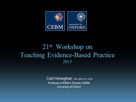 21 st Workshop on Teaching Evidence-Based Practice 2015 Carl Heneghan MA, MRCGP, DPhil Professor of EBM & Director CEBM University of Oxford.