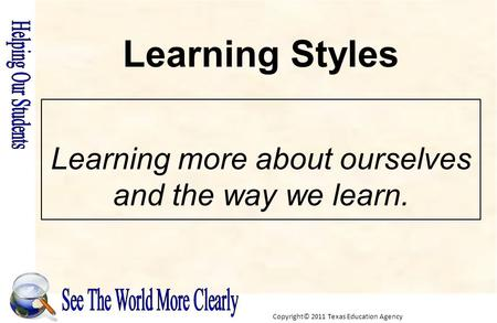 Copyright© 2011 Texas Education Agency Learning more about ourselves and the way we learn. Learning Styles.