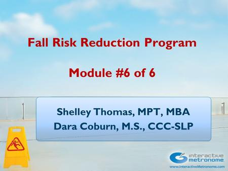 Fall Risk Reduction Program Module #6 of 6 Shelley Thomas, MPT, MBA Dara Coburn, M.S., CCC-SLP Shelley Thomas, MPT, MBA Dara Coburn, M.S., CCC-SLP.