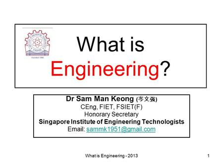 What is Engineering - 20131 What is Engineering? Dr Sam Man Keong ( 岑文强 ) CEng, FIET, FSIET(F) Honorary Secretary Singapore Institute of Engineering Technologists.